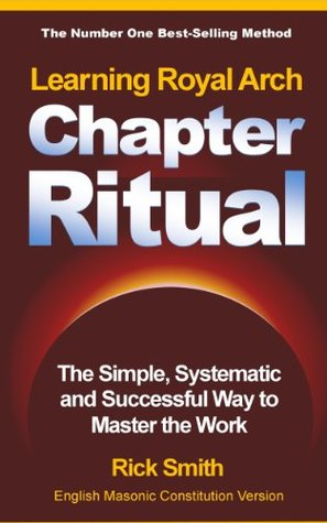 Learning Royal Arch Chapter Ritual - The SImple, Systematic and Successful Way to Master the Work Rick Smith