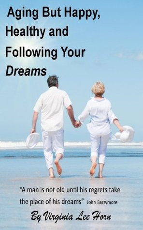 Aging But Happy, Healthy and Following Your Dreams Virginia Lee Horn