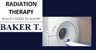 RADIATION THERAPY WHAT I NEED TO KNOW  by  BAKER T.