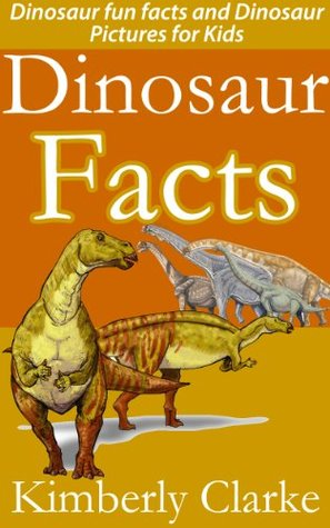 Dinosaur Facts Dinosaur fun facts and Dinosaur Pictures for Kids  by  Kimberly Clarke
