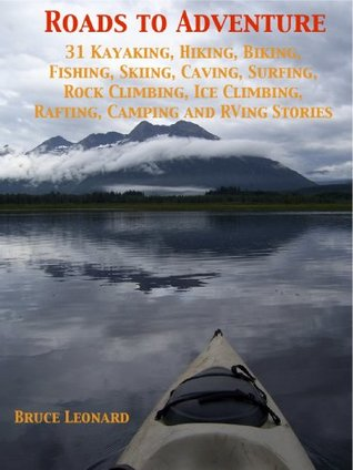 Roads to Adventure 31 Kayaking, Hiking, Biking, Fishing, Skiing, Caving, Surfing, Rock Climbing, Ice Climbing, Rafting, Camping and RVing Stories Bruce Leonard