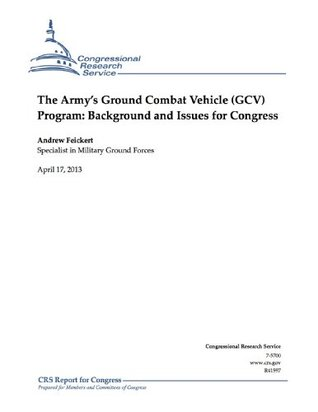 The Armys Ground Combat Vehicle (GCV) Program: Background and Issues for Congress  by  Andrew Feickert