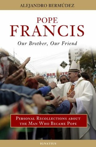 Pope Francis: Our Brother, Our Friend: Personal Recollections about the Man Who Became Pope  by  Alejandro Bermudez