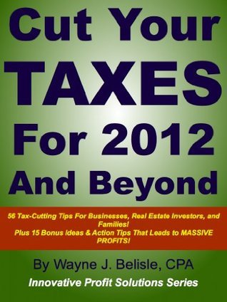 Cut Your Taxes for 2012 and Beyond: 56 Tax-cutting tips for businesses, real estate Investors and families! (Innovative Profit Solutions Series)  by  Wayne Belisle