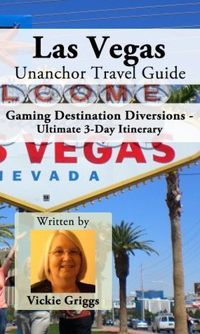Las Vegas Unanchor Travel Guide - Gaming Destination Diversions - Ultimate 3-Day Itinerary  by  Vickie Griggs