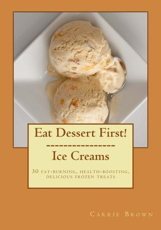 Eat Dessert First!  Ice Creams  by  Carrie Brown