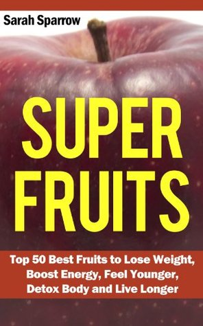 Super Fruits: Top 50 Best Fruits to Lose Weight, Boost Energy, Feel Younger, Detox Body and Live Longer  by  Sarah Sparrow