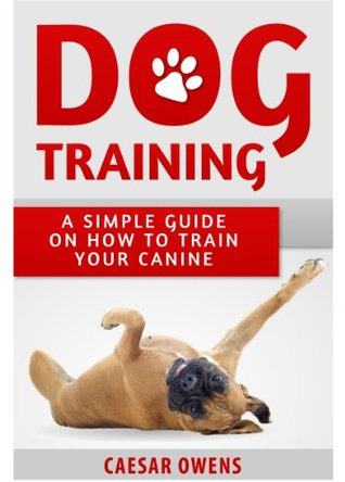 Dog Training: A Simple Guide On How To Train Your Canine Caesar Owens