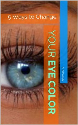 5 Ways To Permanently Change Your Eye Color Without Contact Lenses, 100% Guaranteed S. Brownn