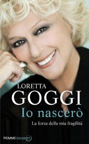Io nascerò: Passione, fede e spirito di una principiante Loretta Goggi
