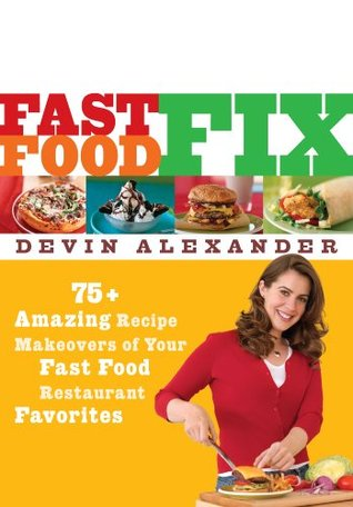 Fast Food Fix: 75+ Amazing Recipe Makeovers of Your Fast Food Restaurant Favorites  by  Devin Alexander