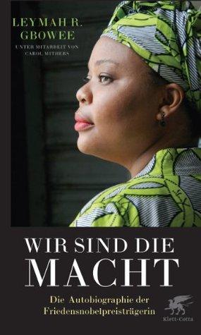 Wir sind die Macht: Die bewegende Autobiographie der Friedensnobelpreisträgerin  by  Leymah Gbowee