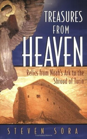 Treasures from Heaven: Relics From Noahs Ark to the Shroud of Turin Steven Sora