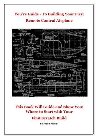 RC. Your Guide - To Building Your First Remote control Airplane Jason Riddell