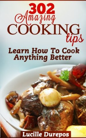 302 Amazing Cooking Tips - Learn How To Cook Anything Better Lucille Durepos