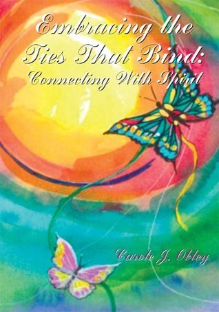 Embracing the Ties That Bind: Connecting with Spirit  by  Carole J. Obley