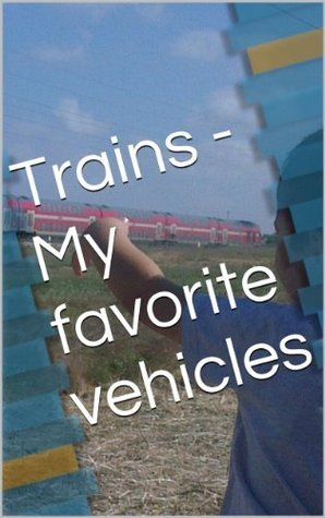 Trains - My favorite vehicles - childrens photo book Sigalit G