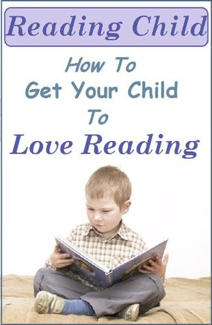 Reading Child - How to Get your Child to Love Reading (The Love your Child series)  by  Raz Miller