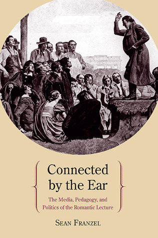 Connected  by  the Ear: The Media, Pedagogy, and Politics of the Romantic Lecture by Sean Franzel
