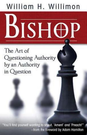 Bishop: The Art of Questioning Authority  by  an Authority in Question by William H. Willimon