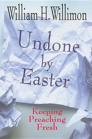 Undone By Easter: Keeping Preaching Fresh  by  William H. Willimon