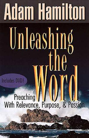 Unleashing the Word: Preaching with Relevance, Purpose, and Passion  by  Adam Hamilton