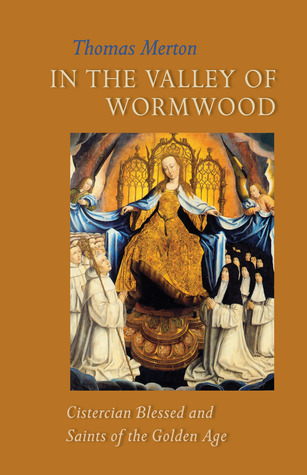 In the Valley of Wormwood: Cistercian Blessed and Saints of the Golden Age Thomas Merton