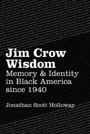 Jim Crow Wisdom: Memory and Identity in Black America Since 1940 Jonathan Scott Holloway
