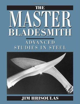 Master Bladesmith: Advanced Studies in Steel  by  Jim Hrisoulas