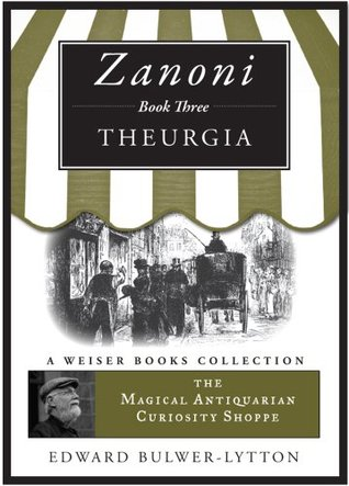 Zanoni Book Three: Theurgia: The Magical Antiquarian Curiosity Shoppe, A Weiser Books Collection  by  Edward Bulwer-Lytton