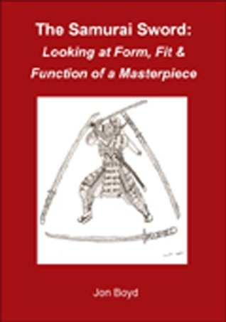 The Samurai Sword: Form, Fit & Function of a Masterpiece  by  Jon Boyd