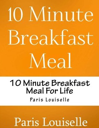 10 Minute Breakfast Meal For Life (10 Minute Meal For Life)  by  Paris Louiselle