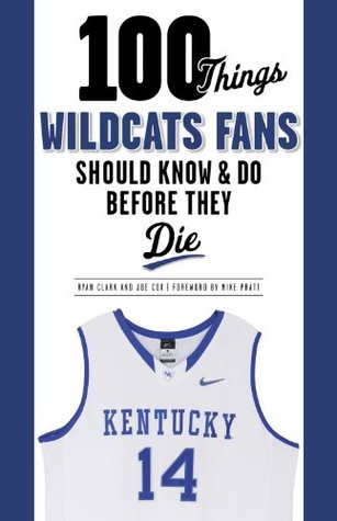 100 Things Wildcats Fans Should Know & Do Before They Die (100 Things...Fans Should Know) Ryan Clark