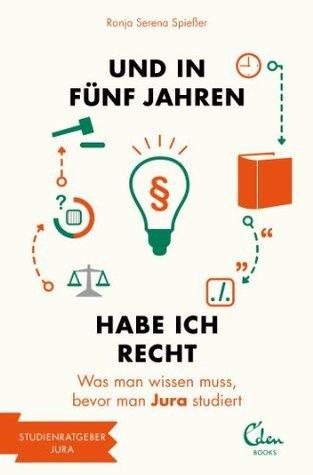 Und in fünf Jahren habe ich Recht: Was man wissen muss, bevor man Jura studiert (und in 5 Jahren... Studienführer) (German Edition) Ronja Serena Spießer