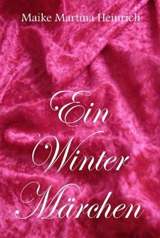 Ein Wintermärchen - Eine Kurzgeschichte für Kinder ab 4 Jahren und alle Erwachsenen  by  Maike Martina Heinrich