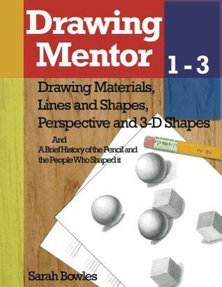 Drawing Mentor 1-3: Drawing Materials, Lines and Shapes, Perspective and 3D Shapes  by  Sarah Bowles