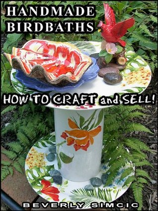 Handmade Bird Baths: How to Craft and Sell Beverly Simcic