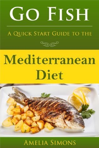 Go Fish: A Quick Start Guide to the Mediterranean Diet Amelia Simons