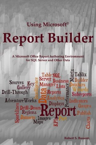 Using Microsoft Report Builder: A Microsoft Office Report Authoring Environment for SQL Server and Other Data  by  Robert Bussom
