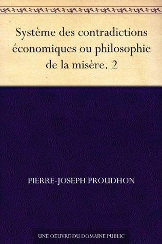 Système des contradictions économiques ou philosophie de la misère 2 Pierre-Joseph Proudhon