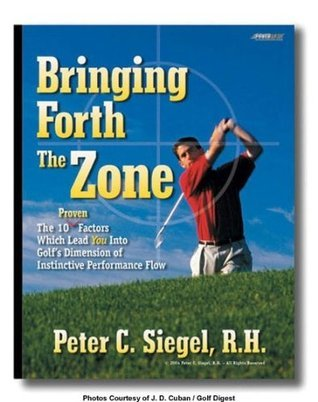 Golf Bringing Forth The Zone. The Ten Proven Factors Which Lead You Into Golfs Dimension of Instinctive Performance Flow Peter Siegel