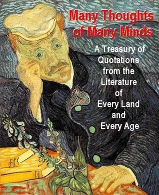 MANY THOUGHTS OF MANY MINDS - A Treasury of Quotations from the Literature of Every Land and Every Age  by  Various