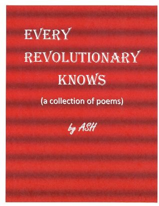 Every Revolutionary Knows (a collection of poems)  by  Allen Skipper Howlett (ASH)