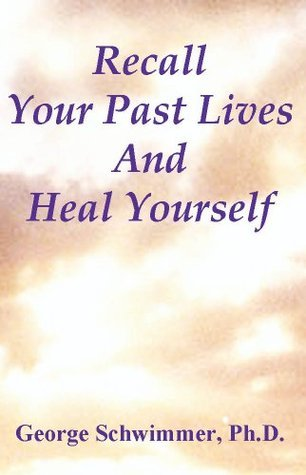 RECALL YOUR PAST LIVES AND HEAL YOURSELF  by  George Schwimmer
