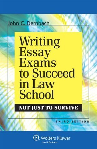 Writing Essay Exams Succeed Law School: Not Just to Survive, Third Edition John C. Dernbach
