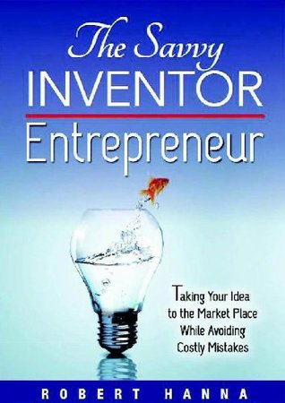 The Savvy Inventor Entrepreneur: Taking Your Idea to the Marketplace While Avoiding Costly Mistakes  by  Robert Hanna