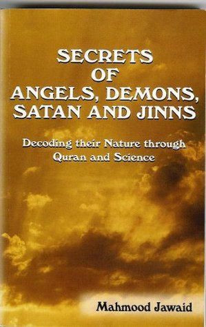 SECRETS OF ANGELS, DEMONS, SATAN, AND JINNS - Decoding their Nature through Quran and Science  by  Mahmood Jawaid