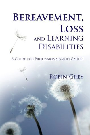 Bereavement, Loss and Learning Disabilities: A Guide for Professionals and Carers Robin Grey