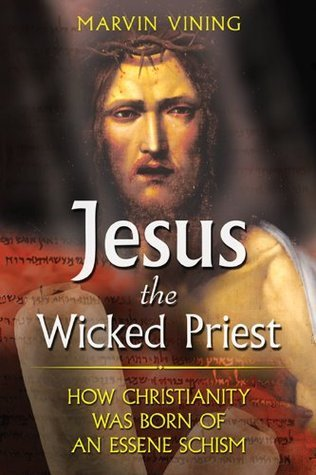 Jesus the Wicked Priest: How Christianity Was Born of an Essene Schism Marvin Vining