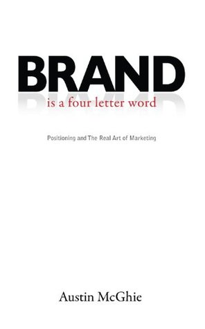 BRAND is a four letter word: Positioning and The Real Art of Marketing  by  Austin McGhie